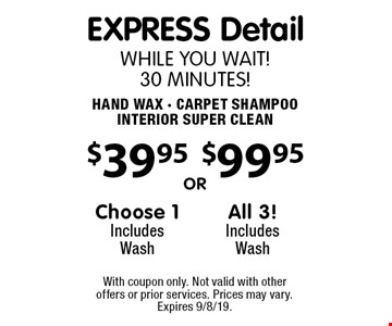 EXPRESS Detail While You wait! 30 minutes! $99.95 All 3! Includes Wash. $39.95 Choose 1, Includes Wash. Hand Wax, Carpet Shampoo, Interior Super Clean. With coupon only. Not valid with other offers or prior services. Prices may vary. Expires 9/8/19.