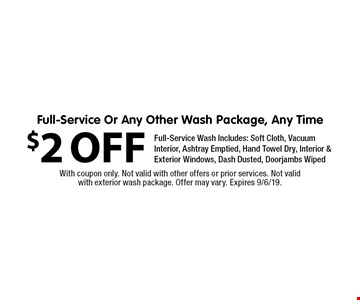 $2 OFF Full-Service Or Any Other Wash Package, Any Time. Full-Service Wash Includes: Soft Cloth, Vacuum Interior, Ashtray Emptied, Hand Towel Dry, Interior & Exterior Windows, Dash Dusted, Doorjambs Wiped. With coupon only. Not valid with other offers or prior services. Not valid with exterior wash package. Offer may vary. Expires 9/6/19.