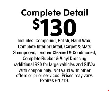 $130 Complete Detail Includes: Compound, Polish, Hand Wax, Complete Interior Detail, Carpet & Mats Shampooed, Leather Cleaned & Conditioned, Complete Rubber & Vinyl Dressing (additional $20 for large vehicles and SUVs). With coupon only. Not valid with other offers or prior services. Prices may vary. Expires 9/6/19.