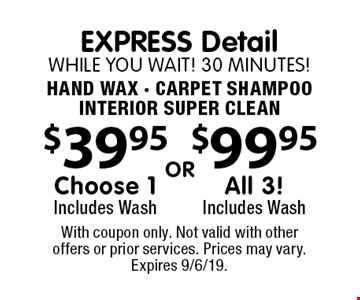 EXPRESS Detail While You wait! 30 minutes! Hand Wax - Carpet Shampoo Interior Super Clean. $39.95 Choose 1 Includes Wash or $99.95 All 3! Includes Wash. With coupon only. Not valid with other offers or prior services. Prices may vary. Expires 9/6/19.