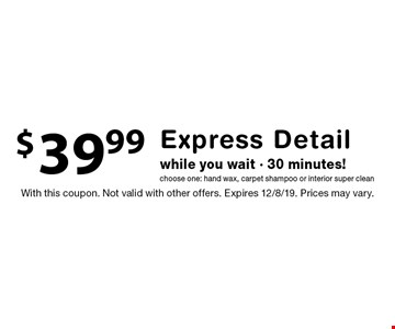 $39.99 Express Detail while you wait - 30 minutes! Choose one: hand wax, carpet shampoo or interior super clean. With this coupon. Not valid with other offers. Expires 12/8/19. Prices may vary.
