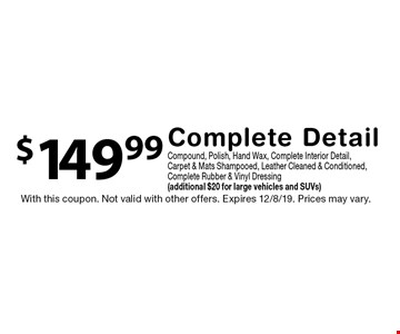 $149.99 Complete Detail Compound, Polish, Hand Wax, Complete Interior Detail, Carpet & Mats Shampooed, Leather Cleaned & Conditioned, Complete Rubber & Vinyl Dressing (additional $20 for large vehicles and SUVs). With this coupon. Not valid with other offers. Expires 12/8/19. Prices may vary.