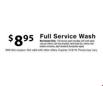 $8.95 Full Service Wash Norristown Only - Full service wash includes: soft cloth wash, vacuum interior, ash tray emptied, hand towel dry, interior and exterior windows, dash dusted & doorjambs wiped. With this coupon. Not valid with other offers. Expires 12/8/19. Prices may vary.