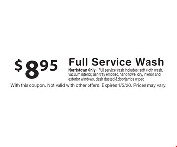 $8.95 Full Service Wash Norristown Only · Full service wash includes: soft cloth wash, vacuum interior, ash tray emptied, hand towel dry, interior and exterior windows, dash dusted & doorjambs wiped. With this coupon. Not valid with other offers. Expires 1/5/20. Prices may vary.