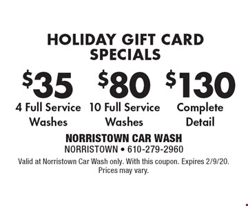 HOLIDAY GIFT CARD SPECIALS $130 Complete Detail. $80 10 Full Service Washes. $35 4 Full Service Washes. Valid at Norristown Car Wash only. With this coupon. Expires 2/9/20. Prices may vary.
