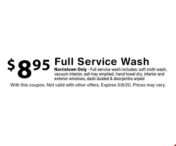 $8.95 Full Service Wash Norristown Only - Full service wash includes: soft cloth wash, vacuum interior, ash tray emptied, hand towel dry, interior and exterior windows, dash dusted & doorjambs wiped. With this coupon. Not valid with other offers. Expires 3/8/20. Prices may vary.