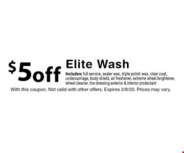 $5 off Elite Wash Includes: full service, sealer wax, triple polish wax, clear coat, undercarriage, body shield, air freshener, extreme wheel brightener,