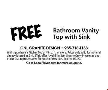Free Bathroom Vanity Top with Sink. With a purchase a Kitchen Top of 45 sq. ft. or more. Prices only valid for material already located at GNL. (This offer is valid for 2cm Granite Only) Please see one of our GNL representative for more information. Expires 1/3/20. Go to LocalFlavor.com for more coupons.