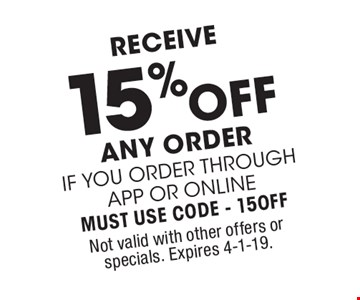 Receive 15% off any order if you order through app or online Must use code - 15OFF. Not valid with other offers or specials. Expires 4-1-19.