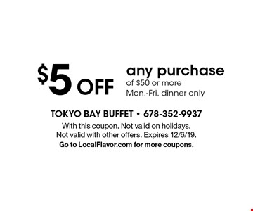 $5 off any purchase of $50 or more. Mon.-Fri. dinner only. With this coupon. Not valid on holidays. Not valid with other offers. Expires 12/6/19. Go to LocalFlavor.com for more coupons.