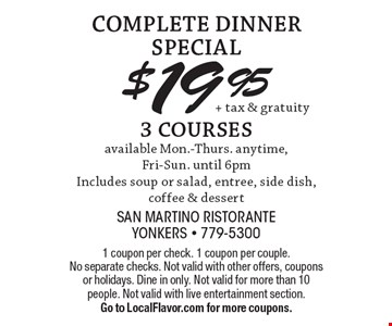 COMPLETE DINNER SPECIAL $19.95 3 COURSES available Mon.-Thurs. anytime,Fri-Sun. until 6pmIncludes soup or salad, entree, side dish, coffee & dessert. 1 coupon per check. 1 coupon per couple. No separate checks. Not valid with other offers, coupons or holidays. Dine in only. Not valid for more than 10 people. Not valid with live entertainment section. Go to LocalFlavor.com for more coupons.