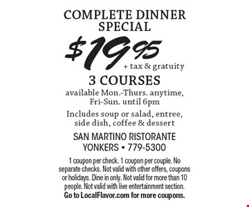 COMPLETE DINNER SPECIAL $19.95 + tax & gratuity 3 COURSES available Mon.-Thurs. anytime, Fri-Sun. until 6pm. Includes soup or salad, entree, side dish, coffee & dessert. 1 coupon per check. 1 coupon per couple. No separate checks. Not valid with other offers, coupons or holidays. Dine in only. Not valid for more than 10 people. Not valid with live entertainment section. Go to LocalFlavor.com for more coupons.