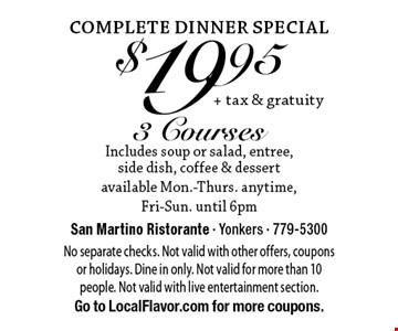 Complete Dinner Special. $19.95 + tax & gratuity 3 Courses. Includes soup or salad, entree, side dish, coffee & dessert available. Mon.-Thurs. anytime, Fri-Sun. until 6pm. No separate checks. Not valid with other offers, coupons or holidays. Dine in only. Not valid for more than 10 people. Not valid with live entertainment section. Go to LocalFlavor.com for more coupons.