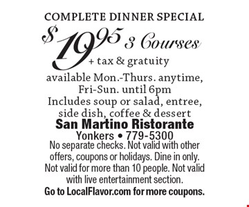 Complete Dinner Special $19.95 + tax & gratuity available Mon.-Thurs. anytime, Fri-Sun. until 6pm3 Courses Includes soup or salad, entree, side dish, coffee & dessert. No separate checks. Not valid with other offers, coupons or holidays. Dine in only.Not valid for more than 10 people. Not valid with live entertainment section. Go to LocalFlavor.com for more coupons.