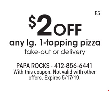 $2 off any lg. 1-topping pizza take-out or delivery. With this coupon. Not valid with other offers. Expires 5/17/19.