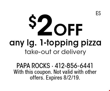 $2 off any lg. 1-topping pizza, take-out or delivery. With this coupon. Not valid with other offers. Expires 8/2/19.