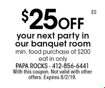 $25 off your next party in our banquet room. Min. food purchase of $200,  eat in only. With this coupon. Not valid with other offers. Expires 8/2/19.