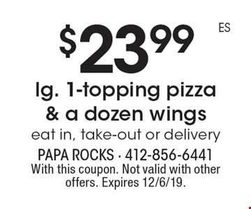 $23.99 lg. 1-topping pizza & a dozen wings. Eat in, take-out or delivery. With this coupon. Not valid with other offers. Expires 12/6/19.