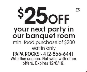 $25 off your next party in our banquet room. Min. food purchase of $200. Eat in only. With this coupon. Not valid with other offers. Expires 12/6/19.