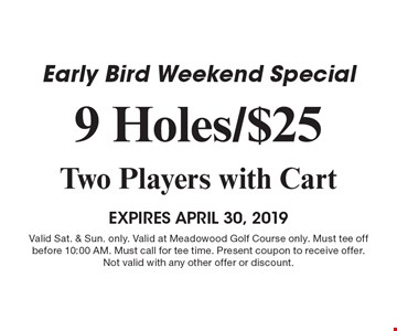 Early Bird Weekend Special 9 Holes/$25 Two Players with Cart. EXPIRES April 30, 2019. Valid Sat. & Sun. only. Valid at Meadowood Golf Course only. Must tee off before 10:00 AM. Must call for tee time. Present coupon to receive offer. Not valid with any other offer or discount. 4-30-19.