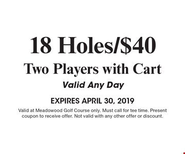 18 Holes/$40 Two Players with Cart Valid Any Day EXPIRES April 30, 2019. Valid at Meadowood Golf Course only. Must call for tee time. Present coupon to receive offer. Not valid with any other offer or discount. 4-30-19.