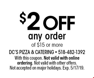 $2 off any order of $15 or more. With this coupon. Not valid with online ordering. Not valid with other offers. Not accepted on major holidays. Exp. 5/17/19.