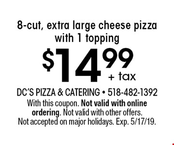 $14.99 + tax 8-cut, extra large cheese pizza with 1 topping. With this coupon. Not valid with online ordering. Not valid with other offers. Not accepted on major holidays. Exp. 5/17/19.