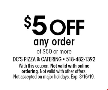 $5 off any order of $50 or more. With this coupon. Not valid with online ordering. Not valid with other offers. Not accepted on major holidays. Exp. 8/16/19.