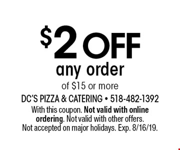 $2 off any order of $15 or more. With this coupon. Not valid with online ordering. Not valid with other offers. Not accepted on major holidays. Exp. 8/16/19.