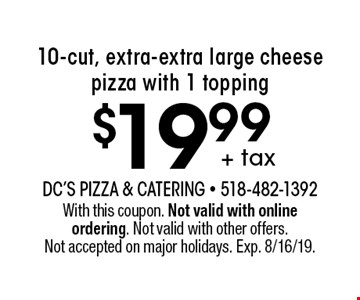 + tax $19.99 10-cut, extra-extra large cheese pizza with 1 topping. With this coupon. Not valid with online ordering. Not valid with other offers. Not accepted on major holidays. Exp. 8/16/19.