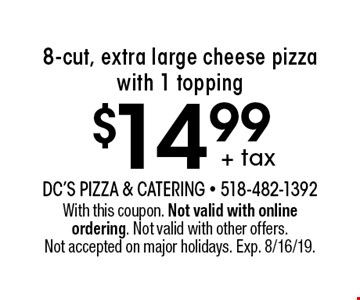 + tax $14.99 8-cut, extra large cheese pizza with 1 topping. With this coupon. Not valid with online ordering. Not valid with other offers. Not accepted on major holidays. Exp. 8/16/19.