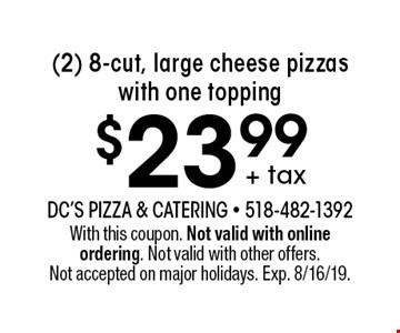 + tax $23.99 (2) 8-cut, large cheese pizzas with one topping. With this coupon. Not valid with online ordering. Not valid with other offers. Not accepted on major holidays. Exp. 8/16/19.