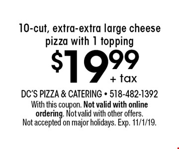 $19.99 + tax 10-cut, extra-extra large cheese pizza with 1 topping. With this coupon. Not valid with online ordering. Not valid with other offers. Not accepted on major holidays. Exp. 11/1/19.