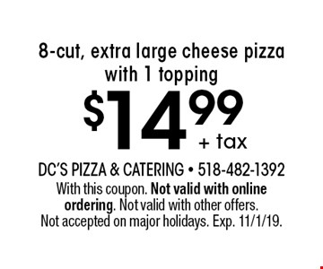 $14.99 + tax 8-cut, extra large cheese pizza with 1 topping. With this coupon. Not valid with online ordering. Not valid with other offers. Not accepted on major holidays. Exp. 11/1/19.
