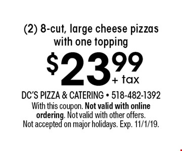 $23.99 + tax (2) 8-cut, large cheese pizzas with one topping. With this coupon. Not valid with online ordering. Not valid with other offers. Not accepted on major holidays. Exp. 11/1/19.