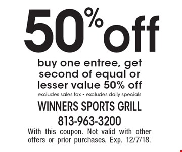 50%off buy one entree, get second of equal or lesser value 50% off excludes sales tax - excludes daily specials. With this coupon. Not valid with other offers or prior purchases. Exp. 12/7/18.