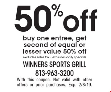 50% off buy one entree, get second of equal or lesser value 50% off excludes sales tax - excludes daily specials. With this coupon. Not valid with other offers or prior purchases. Exp. 2/8/19.