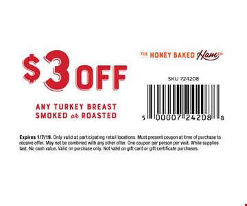 $3 off any Turkey Breast Smoked or Roasted. Only valid at participating retail locations. Must present coupon at time of purchase to receive offer. May not be combined with any other offer. One coupon per person per visit. While supplies last. No cash value. Valid on purchase only. Not valid on gift card or gift certificate purchases. Expires 01/7/19