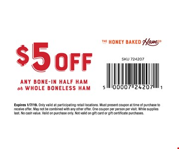 $5 off any Bone-In Ham or Whole Boneless Ham. Only valid at participating retail locations. Must present coupon at time of purchase to receive offer. May not be combined with any other offer. One coupon per person per visit. While supplies last. No cash value. Valid on purchase only. Not valid on gift card or gift certificate purchases. Expires01/7/19