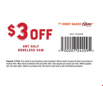 $3 Off any Half Boneless Ham.Only valid at participating retail locations. Must present coupon at time of purchase to receive offer. May not be combined with any other offer. One coupon per person per visit. While supplies last. No cash value. Valid on purchase only. Not valid on gift card or gift certificate purchases.Expires01/7/19