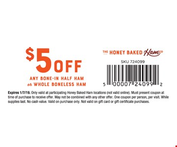 $5 off any bone-in half ham or whole boneless ham. Expires 1/7/19. Only valid at participating Honey Baked Ham locations (not valid online). Must present coupon at time of purchase to receive offer. May not be combined with any other offer. One coupon per person, per visit. While supplies last. No cash value. Valid on purchase only. Not valid on gift card or gift certificate purchases.