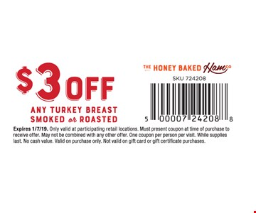 $3 off any Turkey Breast Smoked or Roasted. Only valid at participating retail locations. Must present coupon at time of purchase to receive offer. May not be combined with any other offer. One coupon per person per visit. While supplies last. No cash value. Valid on purchase only. Not valid on gift card or gift certificate purchases.01/7/19