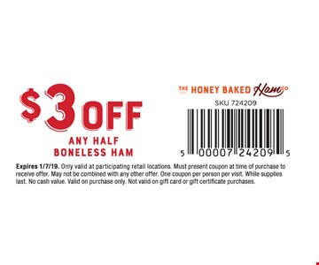 $3 Off any Half Boneless Ham. Only valid at participating retail locations. Must present coupon at time of purchase to receive offer. May not be combined with any other offer. One coupon per person per visit. While supplies last. No cash value. Valid on purchase only. Not valid on gift card or gift certificate purchases.01/7/19