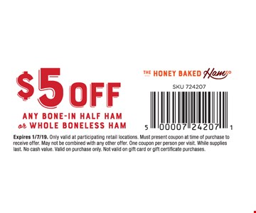 $5 off any Bone-In Ham or Whole Boneless Ham. Only valid at participating retail locations. Must present coupon at time of purchase to receive offer. May not be combined with any other offer. One coupon per person per visit. While supplies last. No cash value. Valid on purchase only. Not valid on gift card or gift certificate purchases.Expires01/7/19