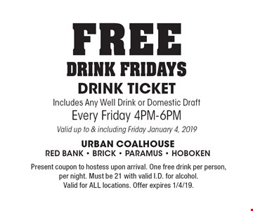 FREE DRINK FRIDAYS DRINK TICKET. Includes Any Well Drink or Domestic Draft Every Friday 4PM-6PM. Valid up to & including Friday January 4, 2019. Present coupon to hostess upon arrival. One free drink per person, per night. Must be 21 with valid I.D. for alcohol. Valid for ALL locations. Offer expires 1/4/19.