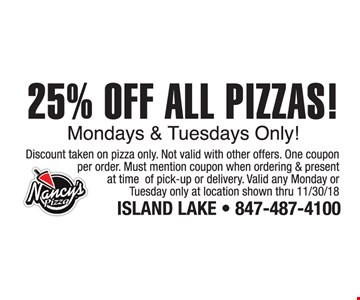 25% Off all pizzas! Mondays & Tuesdays only! Discount taken on pizza only. Not valid with other offers. One coupon per order. Must mention coupon when ordering & present at time of pick-up or delivery. Valid any Monday or Tuesday only at location shown thru 11/30/18.