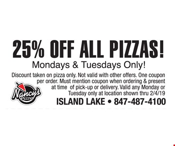 25 % off all pizzas! Monday and Tuesdays only! Discount taken on pizza only. Not valid with other offers. One coupon per order. Must mention coupon when ordering & present at time of pick-up or delivery. Valid any Monday or Tuesday only at location shown thru 2/4/19.