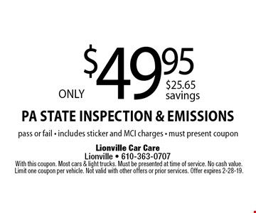 Only $49.95 PA State Inspection & Emissions pass or fail - includes sticker and MCI charges - must present coupon. With this coupon. Most cars & light trucks. Must be presented at time of service. No cash value. Limit one coupon per vehicle. Not valid with other offers or prior services. Offer expires 2-28-19.