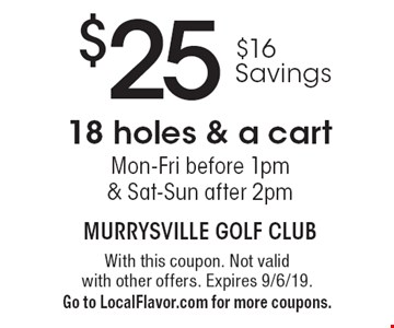 $25 18 holes & a cart. $16 Savings. Mon-Fri before 1pm & Sat-Sun after 2pm. With this coupon. Not valid with other offers. Expires 9/6/19. Go to LocalFlavor.com for more coupons.