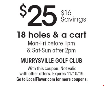 $25 $16 Savings 18 holes & a cart Mon-Fri before 1pm & Sat-Sun after 2pm. With this coupon. Not valid with other offers. Expires 11/10/19. Go to LocalFlavor.com for more coupons.